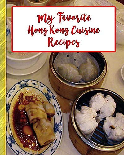 My Favorite Hong Kong Cuisine Recipes: 150 Pages To Keep the Best Recipes Ever!