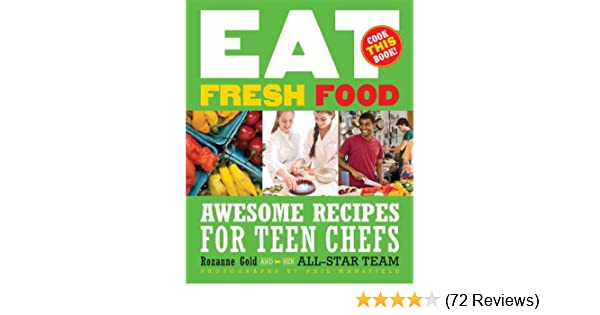 Eat Fresh Food Awesome Recipes For Teen Chefs Rozanne Gold Phil