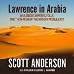 Lawrence in Arabia: War, Deceit, Imperial Folly, and the Making of the Modern Middle East | Scott Anderson