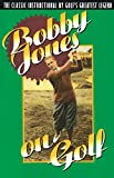 Bobby Jones on Golf: The Classic Instructional by