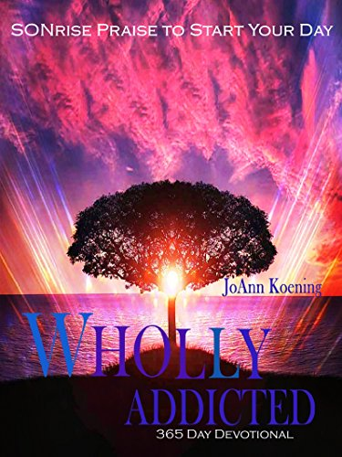 Wholly Addicted: Praise to Start Your Day: 365 Day Devotional by JoAnn Koening
