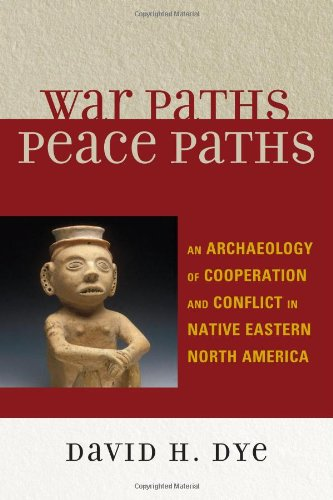 War Paths, Peace Paths: An Archaeology of Cooperation and Conflict in Native Eastern North America (Issues in Eastern Wo