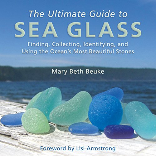 Bonfire Glass - The Ultimate Guide to Sea Glass: Finding, Collecting, Identifying, and Using the Ocean's Most Beautiful Stones