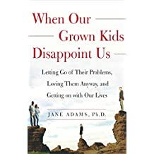 When Our Grown Kids Disappoint Us: Letting Go of Their Problems, Loving Them Anyway,