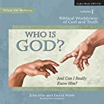 Who Is God? (And Can I Really Know Him?): Biblical Worldview of God and Truth (What We Believe, Volume 1) | John Hay,David Webb