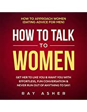How to Talk to Women: Get Her to Like You & Want You With Effortless, Fun Conversation & Never Run Out of Anything to Say!: How to Approach Women (Dating Advice for Men)