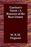 Garrisons Finish A Romance of the RaceC, W. B. M. Ferguson, 1406801240