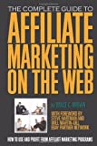 The Complete Guide to Affiliate Marketing on the Web: How to Use and Profit from Affiliate Marketing Programs