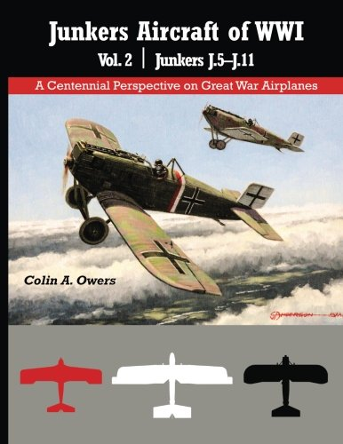 Junkers Aircraft of WWI: Volume 2 Junkers J.5-J.11 (A Centennial Perspective on Great War Airplanes) (Volume 31)