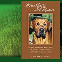 Breakfasts With Buster: Helping Buster Battle Bone Cancer: A Journey Through Holistic and Medical Treatments for Pets