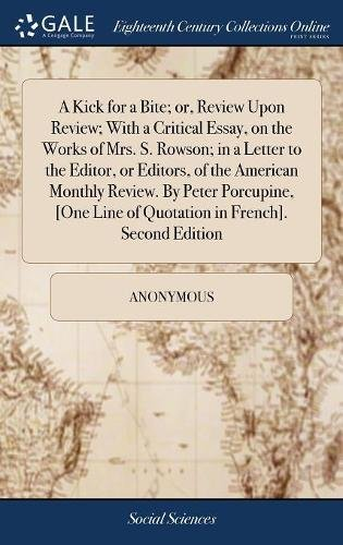 A Kick for a Bite; or, Review Upon Review; With a Critical Essay, on the Works of Mrs. S. Rowson; in a Letter to the Editor, or Editors, of the ... Line of Quotation in French]. Second Edition