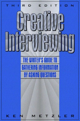 Creative Interviewing: The Writer's Guide to Gathering Information by Asking Questions (3rd Edition)