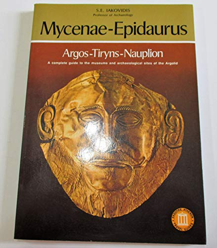Mycenae-Epidaurus Argos - Tiryns - Nauplion: A Complete Guide to the Museums and Archaeological Sites of Argolid