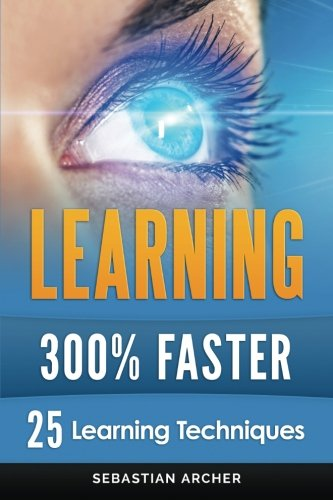 Learning: 25 Learning Techniques for Accelerated Learning - Learn Faster by 300%!