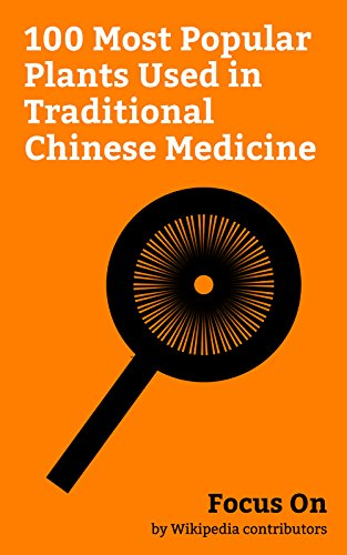 Focus On: 100 Most Popular Plants Used in Traditional Chinese Medicine: Rose, Ginkgo Biloba, Fenugreek, Cardamom, Ginseng, Liquorice, Myrrh, Loquat, Clove, Rhododendron, etc. by [Wikipedia contributors]