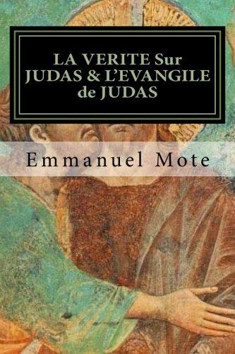 LA VERITE Sur JUDAS & L'EVANGILE de JUDAS: APOTRE - TRESORIER & VOLEUR; Du détournement de fonds à la complicité du meutre du Christ ! (French Edition)