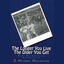 The Longer You Live The Older You Get: Baby Boomer Life Experiences | Livre audio Auteur(s) : J. Michael Krivyanski Narrateur(s) : James H Kiser