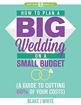 Smart Money Ebooks: How to Plan a Big Wedding on a Small Budget (A Guide to Cutting 60% of Your Costs)