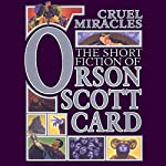 Cruel Miracles: Tales of Death, Hope, and Holiness: Book Four of Maps in a Mirror | Orson Scott Card