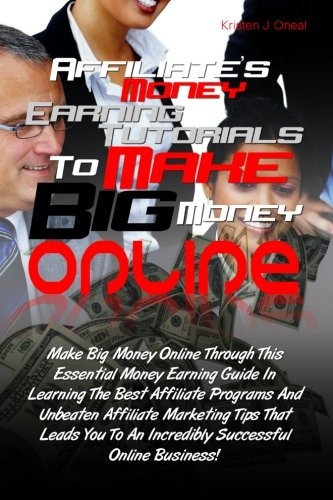 Read Online Affiliate's Money Earning Tutorials To Make Big Money Online: Make Big Money Online Through This Essential Money Earning Guide In Learning The Best ... To An Incredibly Successful Online Business! pdf epub