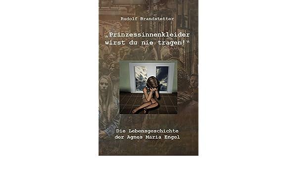 ae9127a6698 Amazon.com  Prinzessinnenkleider wirst du nie tragen!  Die Lebensgeschichte  der Agnes Maria Engel (German Edition) eBook  Rudolf Brandstetter  Kindle  Store
