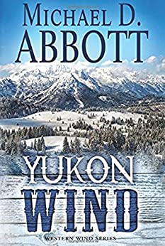 "Yukon Wind: A Western Adventure From The Author of ""Colorado Wind"" (The Western Wind Series  Book 2) by [Abbott, Michael D., Thompson, Paul L.]"