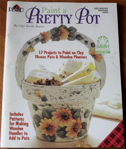 (Paint a Pretty Pot: 17 Projects to Paint on Clay Flower Pots & Wooden Planters (A Tole & Decorative Painting Book))
