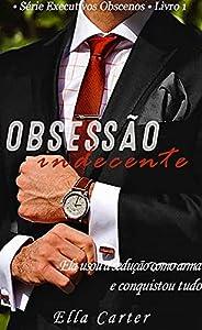 Obsessão Indecente : • Série Executivos Obscenos • Livro 1