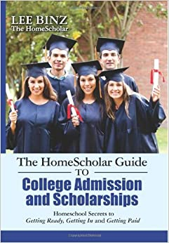 The HomeScholar Guide to College Admission and Scholarships: Homeschool Secrets to Getting Ready, Getting In and Getting Paid by Binz Lee (2013-05-24)