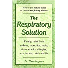 The Respiratory Solution: How to Use Natural Cures to Reverse Respiratory Ailments: Finally, Relief from Asthma, Bronchitis, Mold, Sinus Attacks