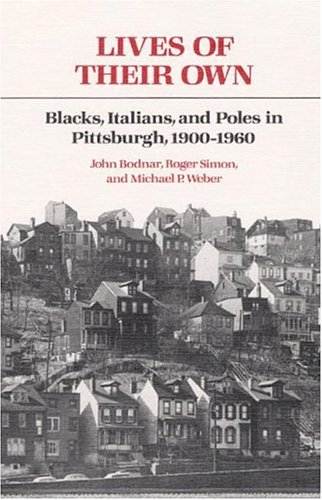 Lives of Their Own: Blacks, Italians, and Poles in Pittsburgh, 1900-1960 (Working Class in American History)