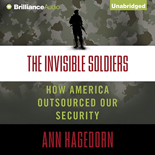 The Invisible Soldiers: How America Outsourced Our Security by Brilliance Audio