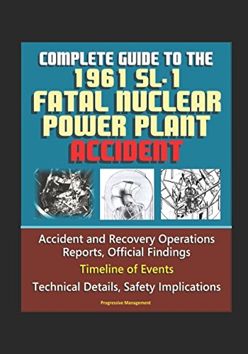 Complete Guide to the 1961 SL-1 Fatal Nuclear Power Plant Accident - Accident and Recovery Operations Reports, Official Findings, Timeline of Events, Technical Details, Safety - Sl 1