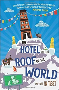 The Hotel on the Roof of the World: Five Years in Tibet by Alec Le Sueur (7-Jan-2013)