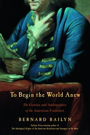 To Begin the World Anew: The Genius and Ambiguities of the American Founders ()
