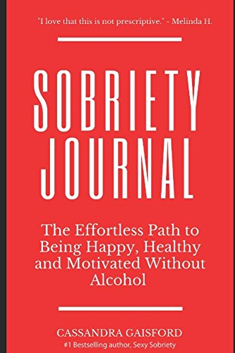 The Sobriety Journal: The Easy Way to Stop Drinking: The Effortless Path to Being Happy, Healthy and Motivated Without Alcohol (Sexy Sobriety) (Easy Drinking To Stop Way)