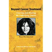 Beyond Cancer Treatment - Clearing and Healing the Underlying Causes: A Personal Memoir and Guide