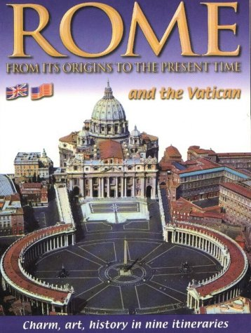 Rome and the Vatican: From Its Origins to the Present Time: Charm, Art, History in Nine Itineraries Four Italian Charm