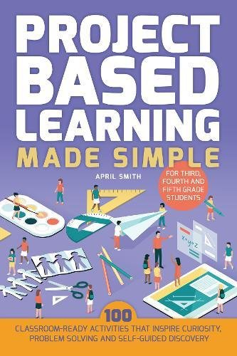 Project Based Learning Made Simple: 100 Classroom-Ready Activities that Inspire Curiosity, Problem Solving and Self-Guided Discovery for Third, Fourth and Fifth Grade (Early Elementary Activities)