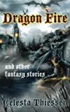 Dragon Fire and Other Fantasy Stories, Celesta Thiessen, 1475288506