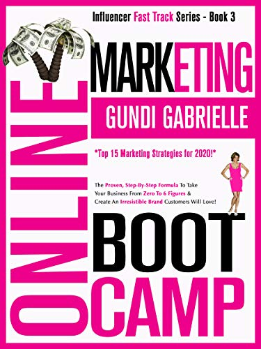 ONLINE MARKETING BOOT CAMP: The Proven, Step-By-Step Formula To Take Your Business From Zero To 6 Figures & Create An Irresistible Brand Customers Will Love! (Influencer Fast Track® Series Book 3)