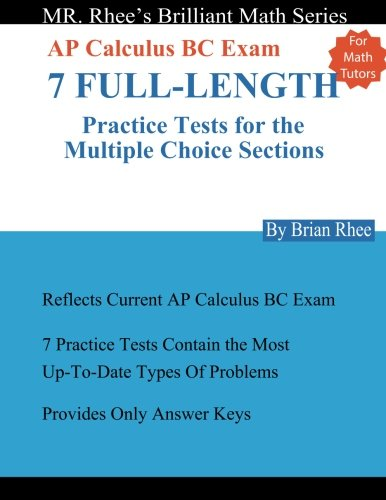 For Math Tutors: AP Calculus BC Exam 7 Full-Length Practice Tests for the Multiple Choice Sections: 7 Full-Length Practice Tests for the AP Calculus BC Exam Multiple Choice Sections