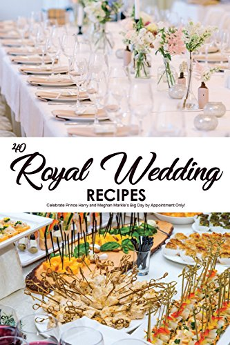 Books : 40 Royal Wedding Recipes: Celebrate Prince Harry and Meghan Markle's Big Day by Appointment Only!