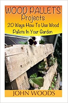 Wood Pallets Projects: 20 Ways How To Use Wood Pallets In Your Garden: (Woodworking, Woodworking Plans) (Woodwork Books)