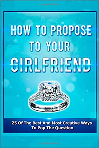 how to propose to your girlfriend 25 of the best and most creative
