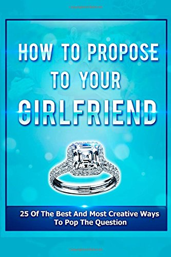 How To Propose To Your Girlfriend: 25 Of The Best And Most Creative Ways To Pop (Proposal Ideas) (Volume 1)