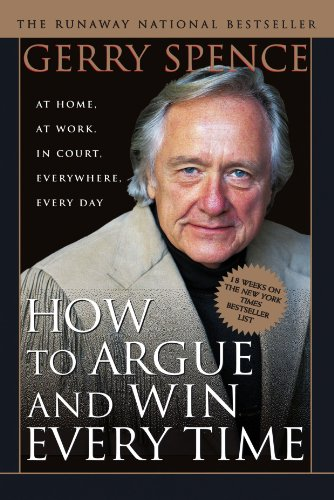 How to Argue & Win Every Time: At Home, At Work, In Court, Everywhere, Everyday (At Any Time And From Time To Time)