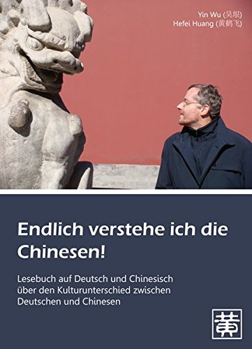Endlich verstehe ich die Chinesen!: Lesebuch auf Deutsch und Chinesisch über den Kulturunterschied zwischen Deutschen und Chinesen