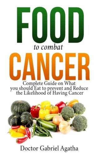 Food to Combat Cancer: Complete Guide on What you Should Eat to Prevent and Reduce the Likelihood of Having Cancer by Doctor Gabriel Agatha
