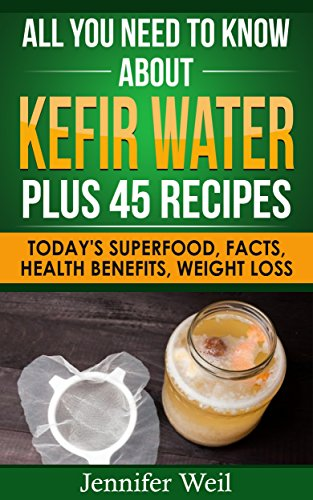 All You Need to Know about Kefir Water Plus 45 Recipes: Today's Superfood, Facts, Health Benefits, Weight Loss (Today's Superfoods Book 7) by [Weil, Jennifer]